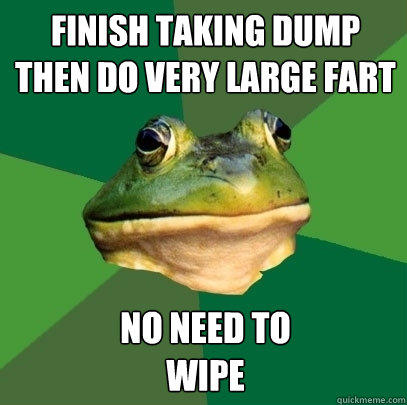 finish taking dump  then do very large fart no need to wipe - finish taking dump  then do very large fart no need to wipe  Foul Bachelor Frog