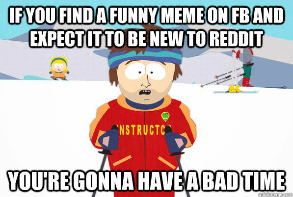 If you find a funny meme on FB and expect it to be new to Reddit You're gonna have a bad time - If you find a funny meme on FB and expect it to be new to Reddit You're gonna have a bad time  Bad Time Ski Instructor