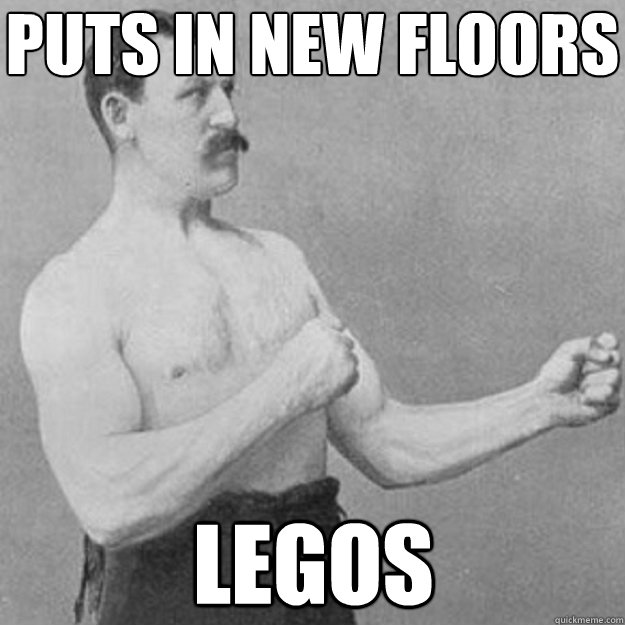 Puts in new floors Legos - Puts in new floors Legos  overly manly man