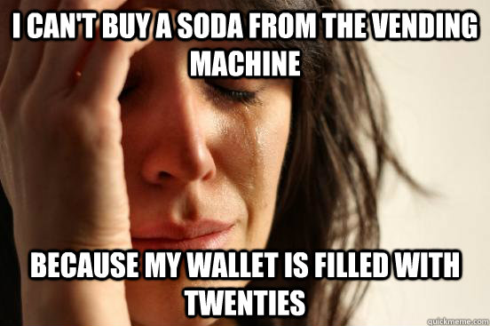 I can't buy a soda from the vending machine Because my wallet is filled with twenties - I can't buy a soda from the vending machine Because my wallet is filled with twenties  First World Problems