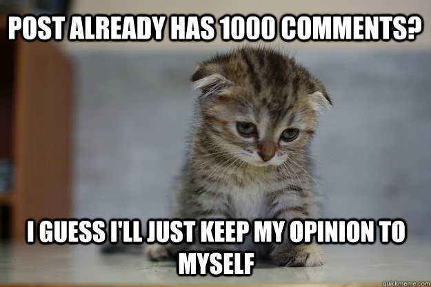 post Already has 1000 comments? i guess i'll just keep my opinion to myself - post Already has 1000 comments? i guess i'll just keep my opinion to myself  Sad Kitten