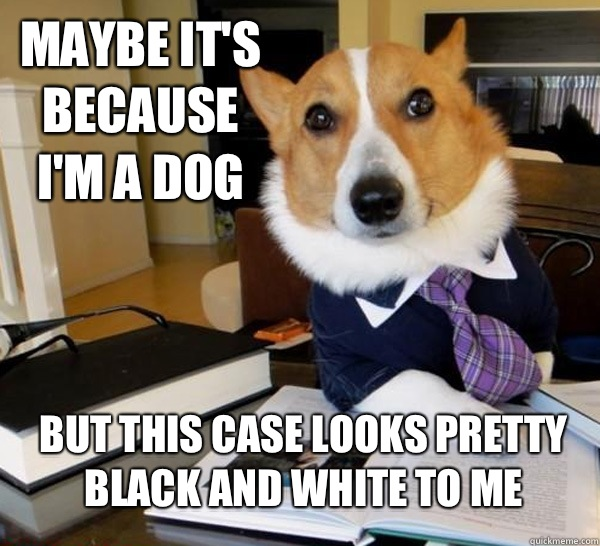 Maybe it's because I'm a dog But this case looks pretty black and white to me - Maybe it's because I'm a dog But this case looks pretty black and white to me  Lawyer Dog