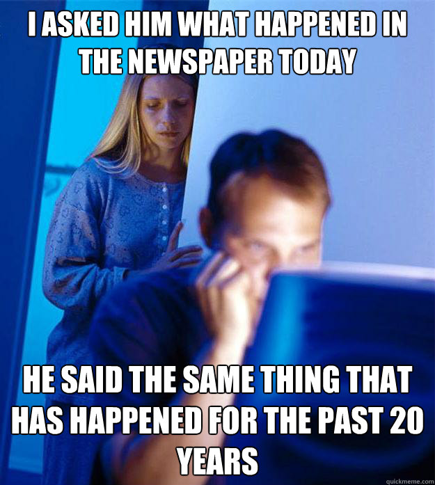 I asked him what happened in the newspaper today he said the same thing that has happened for the past 20 years - I asked him what happened in the newspaper today he said the same thing that has happened for the past 20 years  Redditors Wife