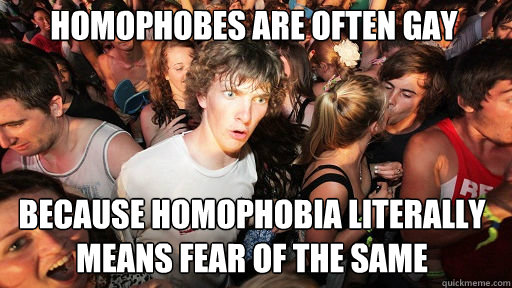Homophobes are often gay  Because homophobia literally means fear of the same - Homophobes are often gay  Because homophobia literally means fear of the same  Sudden Clarity Clarence