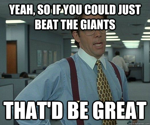 yeah, so if you could just beat the giants That'd be great - yeah, so if you could just beat the giants That'd be great  Bill Lumbergh - Thatd be great.