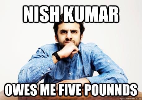 NISH KUMAR OWES ME FIVE POUNNDS