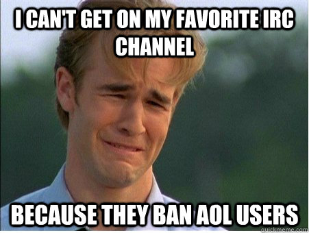 I can't get on my favorite IRC channel Because they ban aol users - I can't get on my favorite IRC channel Because they ban aol users  1990s Problems