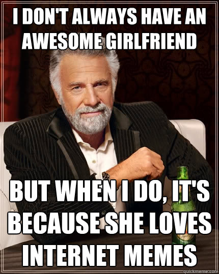 I don't always have an awesome girlfriend But when I do, it's because she loves internet memes  The Most Interesting Man In The World