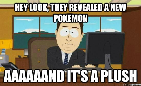 Hey look, they revealed a new pokemon aaaaaand it's a plush
