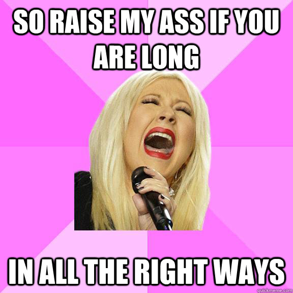 So raise my ass if you are long in all the right ways - So raise my ass if you are long in all the right ways  Wrong Lyrics Christina