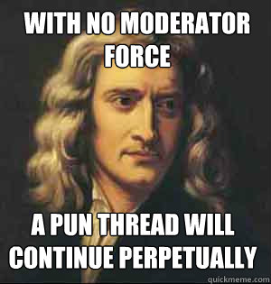 With no moderator Force A pun thread will continue perpetually
