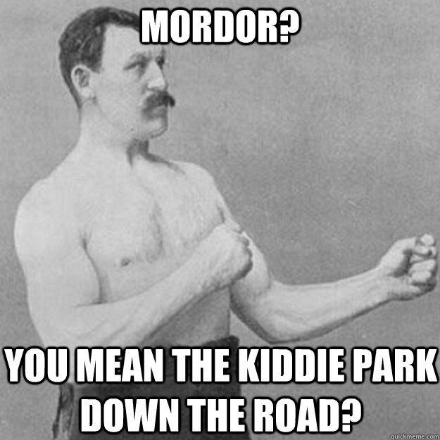 Mordor? You mean the kiddie park down the road? - Mordor? You mean the kiddie park down the road?  overly manly man