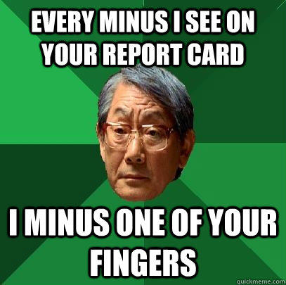 every minus i see on your report card i minus one of your fingers - every minus i see on your report card i minus one of your fingers  High Expectations Asian Father
