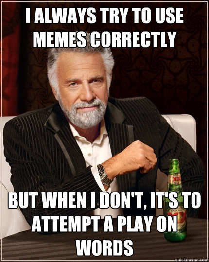 I always try to use memes correctly but when I don't, it's to attempt a play on words  The Most Interesting Man In The World
