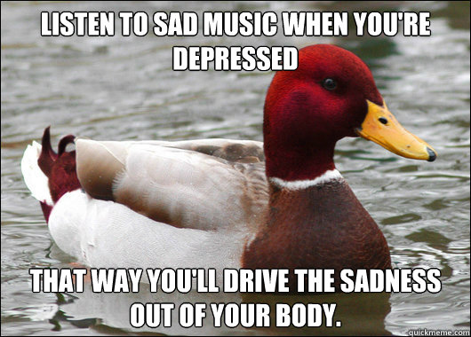Listen to sad music when you're depressed That way you'll drive the sadness out of your body. - Listen to sad music when you're depressed That way you'll drive the sadness out of your body.  Malicious Advice Mallard