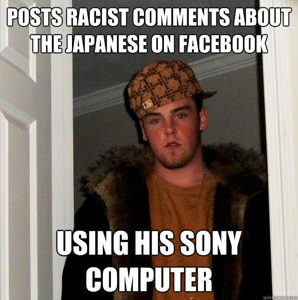 posts racist comments about the japanese on facebook using his sony computer - posts racist comments about the japanese on facebook using his sony computer  Scumbag Steve