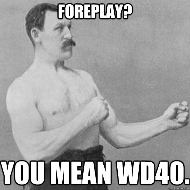 Foreplay? You mean WD40. - Foreplay? You mean WD40.  Misc