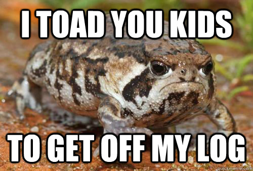 I Toad you kids  to get off my log
