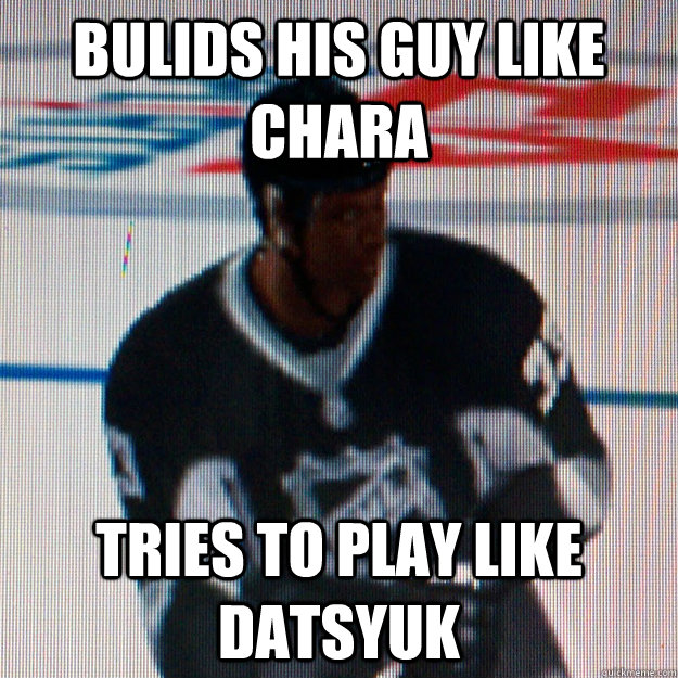 Bulids his guy like Chara tries to play like Datsyuk