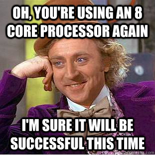 Oh, You're using an 8 core processor again I'm sure it will be successful this time - Oh, You're using an 8 core processor again I'm sure it will be successful this time  Condescending Wonka