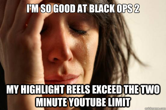 I'm so good at black ops 2 My highlight reels exceed the two minute youtube limit - I'm so good at black ops 2 My highlight reels exceed the two minute youtube limit  First World Problems