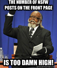 The number of nsfw posts on the front page is TOO DAMN HIGH!