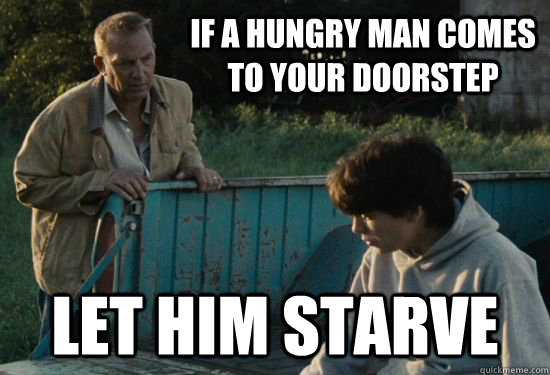 If a hungry man comes to your doorstep Let him starve - If a hungry man comes to your doorstep Let him starve  Pa Kent Is A Dick