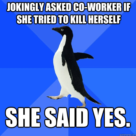 Jokingly asked co-worker if she tried to kill herself She said yes. - Jokingly asked co-worker if she tried to kill herself She said yes.  Socially Awkward Penguin