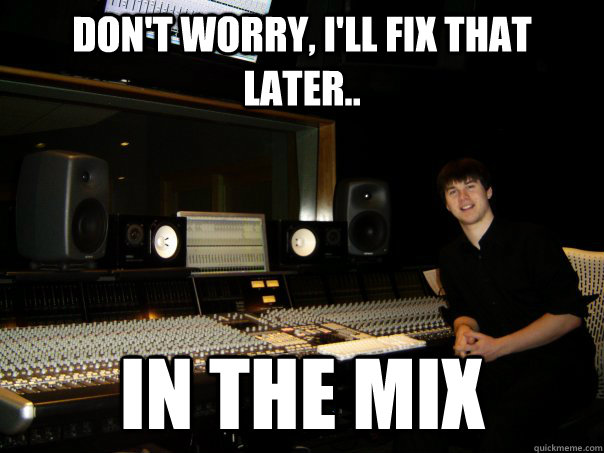 Don't worry, I'll fix that later.. in the mix  Skumbag Sound Engineer