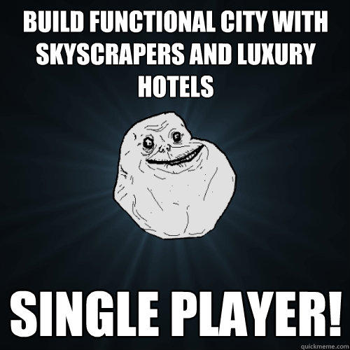 Build functional city with skyscrapers and luxury hotels Single Player! - Build functional city with skyscrapers and luxury hotels Single Player!  Forever Alone
