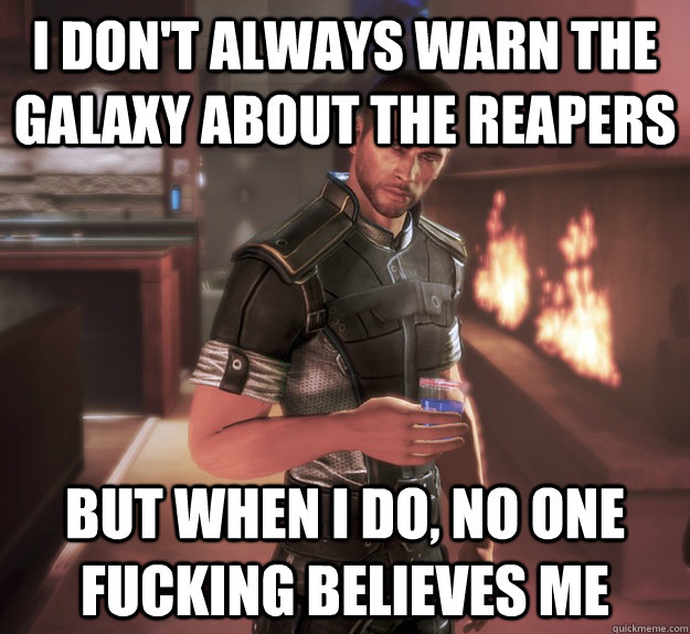 i don't always warn the galaxy about the reapers but when i do, no one fucking believes me - i don't always warn the galaxy about the reapers but when i do, no one fucking believes me  Misc