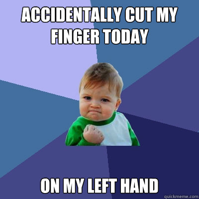 Accidentally cut my finger today on my left hand  Success Kid