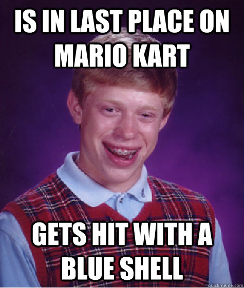 Is in last place on Mario Kart Gets hit with a blue shell  Bad Luck Brian
