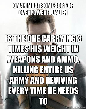 Gman must some sort of overpowerful Alien Is the one carrying 3 times his weight in weapons and ammo, killing entire US army and Reviving every time he needs to