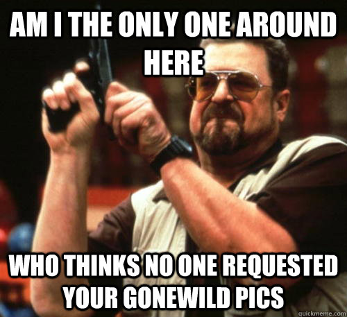Am i the only one around here who thinks no one requested your gonewild pics - Am i the only one around here who thinks no one requested your gonewild pics  Am I The Only One Around Here