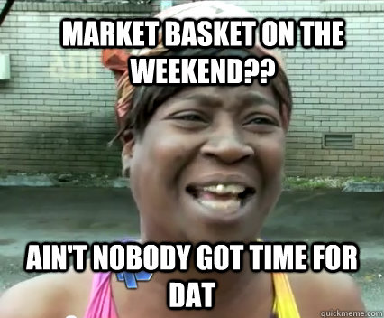 Market Basket on the weekend?? Ain't nobody got time for dat