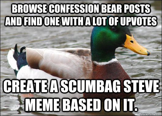 Browse Confession Bear Posts and find one with a lot of upvotes Create a scumbag Steve meme based on it. - Browse Confession Bear Posts and find one with a lot of upvotes Create a scumbag Steve meme based on it.  Misc