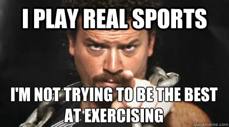 I play real sports I'm not trying to be the best at exercising