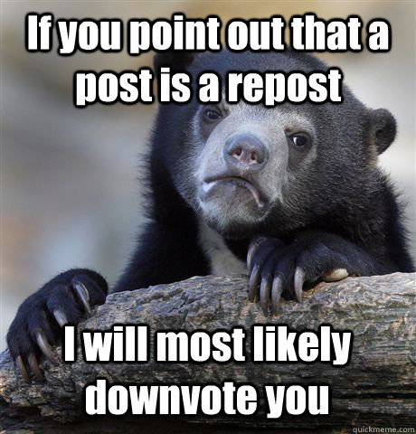 If you point out that a post is a repost I will most likely downvote you - If you point out that a post is a repost I will most likely downvote you  Confession Bear