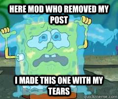 Here mod who removed my post I made this one with my tears - Here mod who removed my post I made this one with my tears  Misc