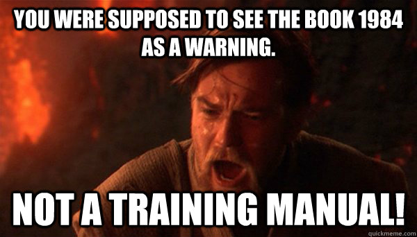 You were supposed to see the book 1984 as a warning. Not a training manual! - You were supposed to see the book 1984 as a warning. Not a training manual!  Misc