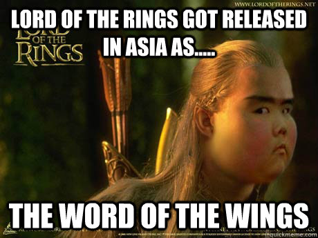 lord of the rings got released in asia as..... the word of the wings  Asian lord of the rings