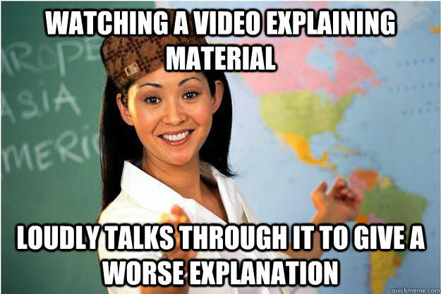 Watching a video explaining material Loudly talks through it to give a worse explanation - Watching a video explaining material Loudly talks through it to give a worse explanation  Scumbag Teacher
