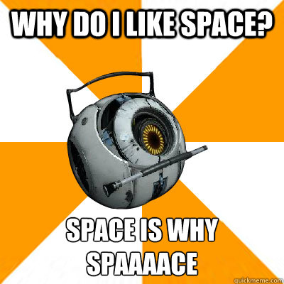 Why do i like space? SPACE IS WHY SPAAAACE  - Why do i like space? SPACE IS WHY SPAAAACE   Portal 2 Space Personality Core