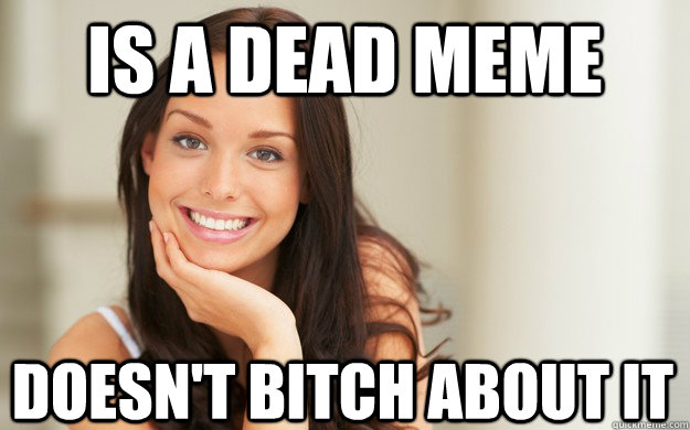 Is a dead meme Doesn't bitch about it - Is a dead meme Doesn't bitch about it  Good Girl Gina