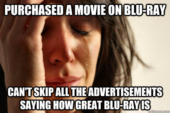 Purchased a movie on Blu-ray can't skip all the advertisements saying how great blu-ray is - Purchased a movie on Blu-ray can't skip all the advertisements saying how great blu-ray is  First World Problems