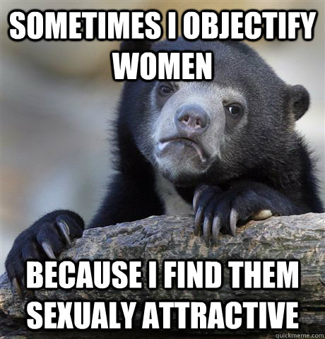 Sometimes i objectify women because i find them sexualy attractive  - Sometimes i objectify women because i find them sexualy attractive   Confession Bear