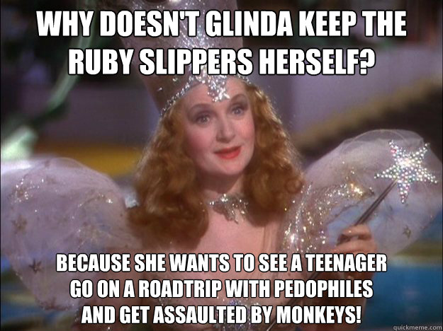 Why doesn't Glinda keep the ruby slippers herself? Because she wants to see a teenager go on a roadtrip with pedophiles and get assaulted by monkeys!
