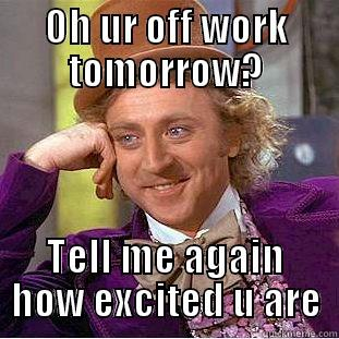 Day off now - OH UR OFF WORK TOMORROW? TELL ME AGAIN HOW EXCITED U ARE Creepy Wonka