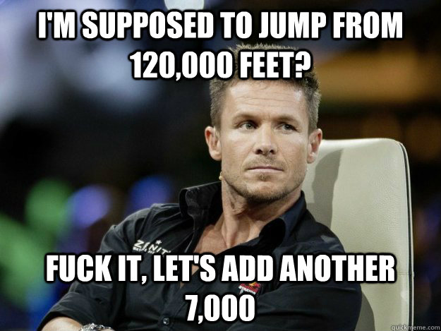 I'm supposed to jump from 120,000 feet? Fuck it, Let's add another 7,000 - I'm supposed to jump from 120,000 feet? Fuck it, Let's add another 7,000  Overly Manly Felix Baumgartner